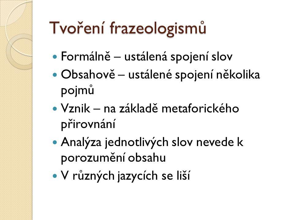 Tvoření frazeologismů Formálně – ustálená spojení slov Obsahově – ustálené spojení několika pojmů Vznik – na základě metaforického přirovnání Analýza
