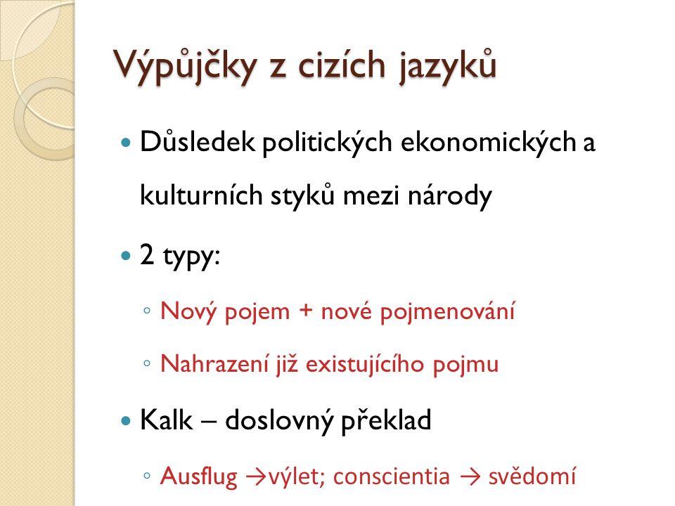 Výpůjčky z cizích jazyků Důsledek politických ekonomických a kulturních styků mezi národy 2 typy: ◦ Nový pojem + nové pojmenování ◦ Nahrazení již exis