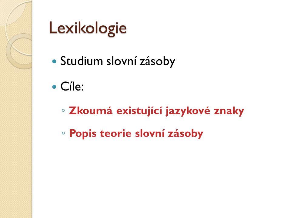 Lexikologie Studium slovní zásoby Cíle: ◦ Zkoumá existující jazykové znaky ◦ Popis teorie slovní zásoby