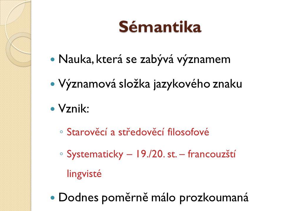 Sémantika Nauka, která se zabývá významem Významová složka jazykového znaku Vznik: ◦ Starověcí a středověcí filosofové ◦ Systematicky – 19./20. st. –