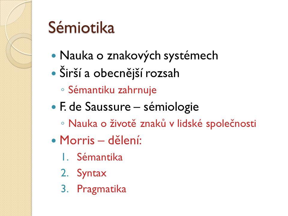 Sémiotika Nauka o znakových systémech Širší a obecnější rozsah ◦ Sémantiku zahrnuje F. de Saussure – sémiologie ◦ Nauka o životě znaků v lidské společ