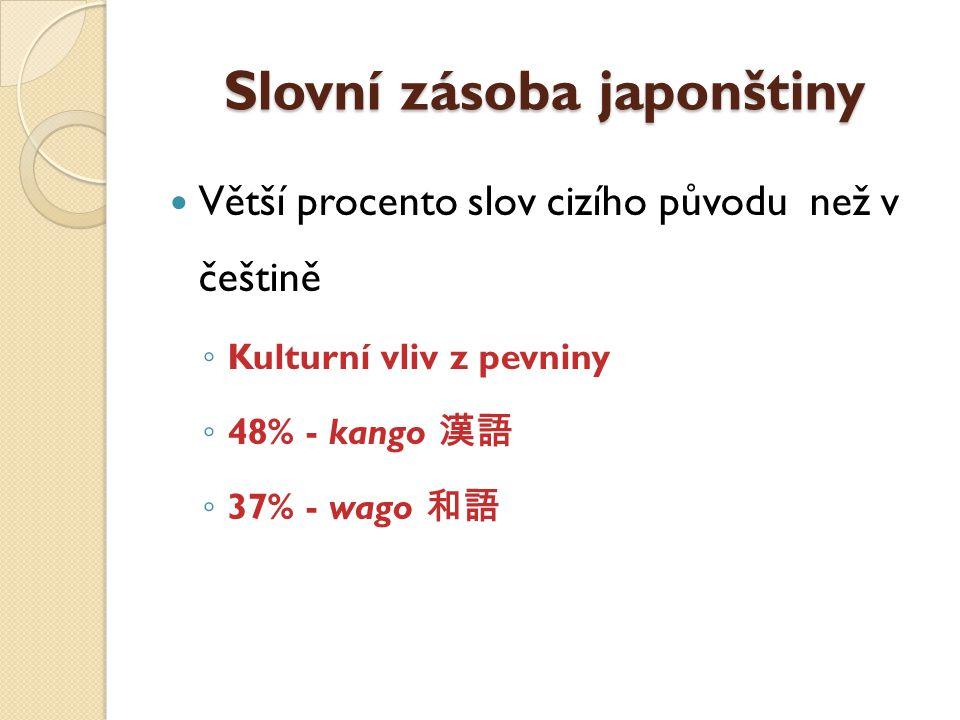 Slovní zásoba japonštiny Větší procento slov cizího původu než v češtině ◦ Kulturní vliv z pevniny ◦ 48% - kango 漢語 ◦ 37% - wago 和語