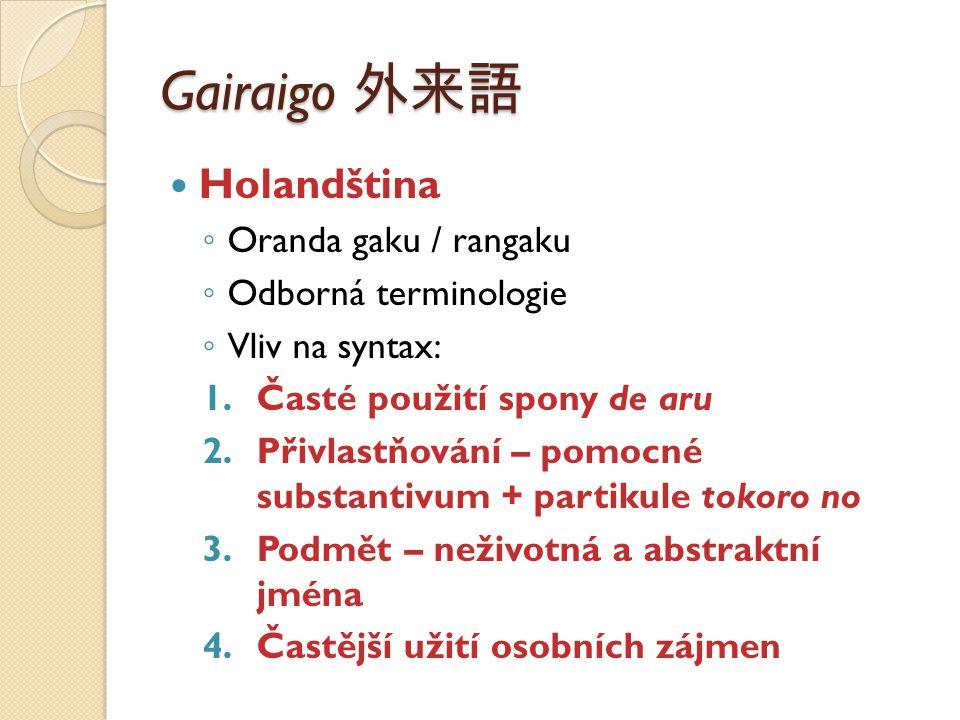 Gairaigo 外来語 Holandština ◦ Oranda gaku / rangaku ◦ Odborná terminologie ◦ Vliv na syntax: 1.Časté použití spony de aru 2.Přivlastňování – pomocné subs