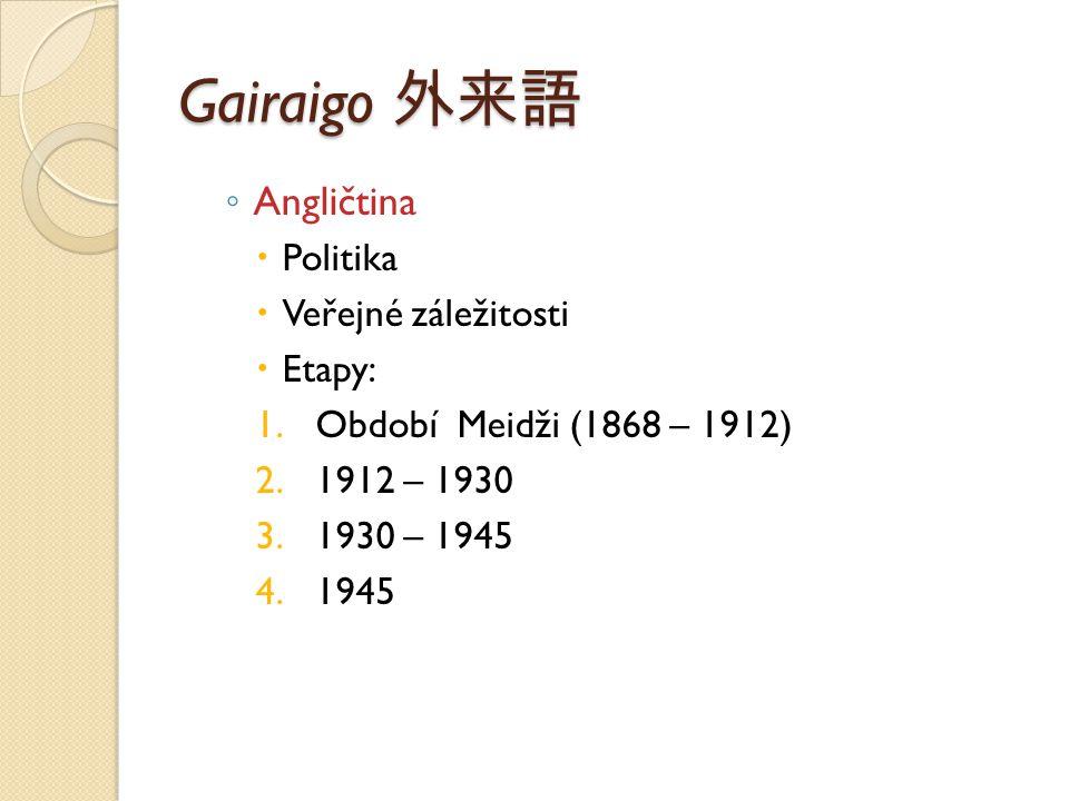 Gairaigo 外来語 ◦ Angličtina  Politika  Veřejné záležitosti  Etapy: 1.Období Meidži (1868 – 1912) 2.1912 – 1930 3.1930 – 1945 4.1945