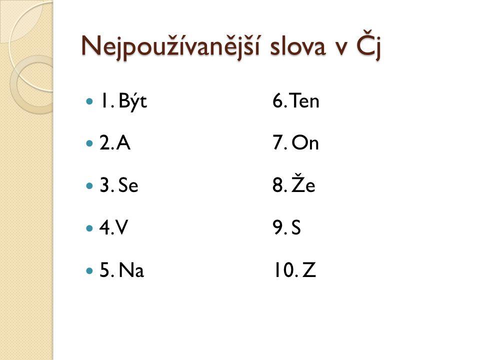 Nejpoužívanější slova v Čj 1. Být6. Ten 2. A7. On 3. Se8. Že 4. V9. S 5. Na10. Z