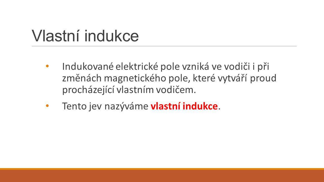Vlastní indukce Indukované elektrické pole vzniká ve vodiči i při změnách magnetického pole, které vytváří proud procházející vlastním vodičem. Tento