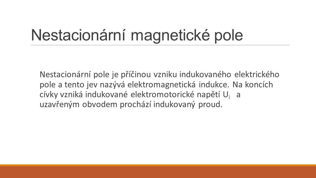 Nestacionární magnetické pole Nestacionární pole je příčinou vzniku indukovaného elektrického pole a tento jev nazývá elektromagnetická indukce. Na ko