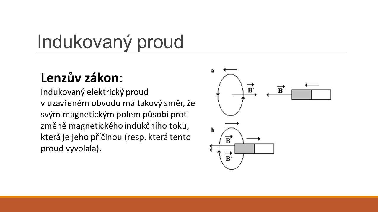 Indukovaný proud Lenzův zákon: Indukovaný elektrický proud v uzavřeném obvodu má takový směr, že svým magnetickým polem působí proti změně magnetickéh