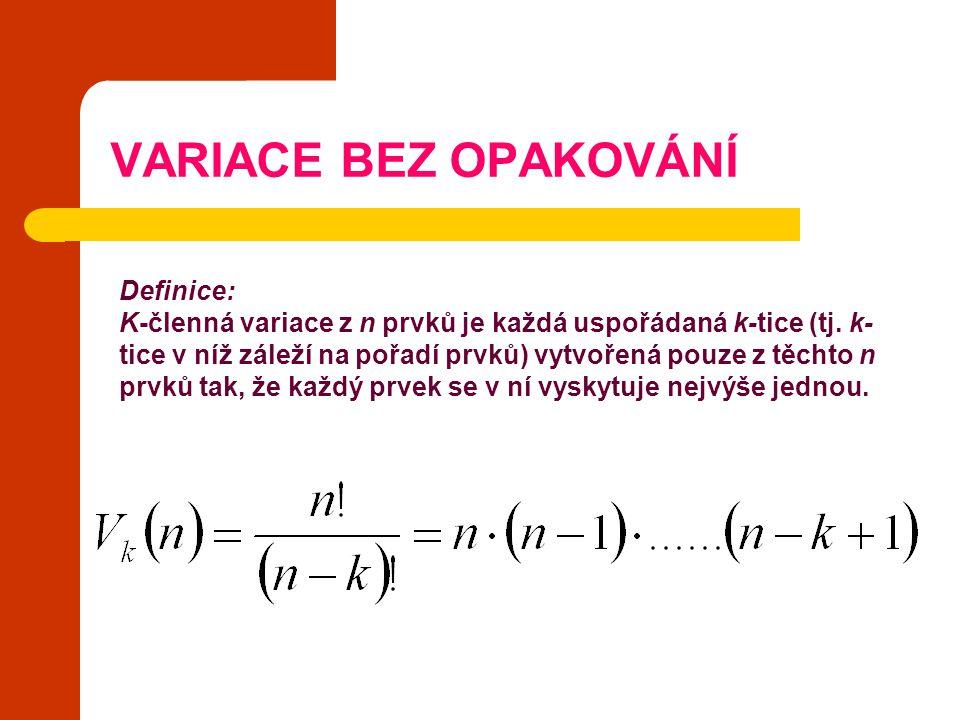 VARIACE BEZ OPAKOVÁNÍ = n(n-1)(n-2)….(n-k+1) Definice: K-členná variace z n prvků je každá uspořádaná k-tice (tj. k- tice v níž záleží na pořadí prvků