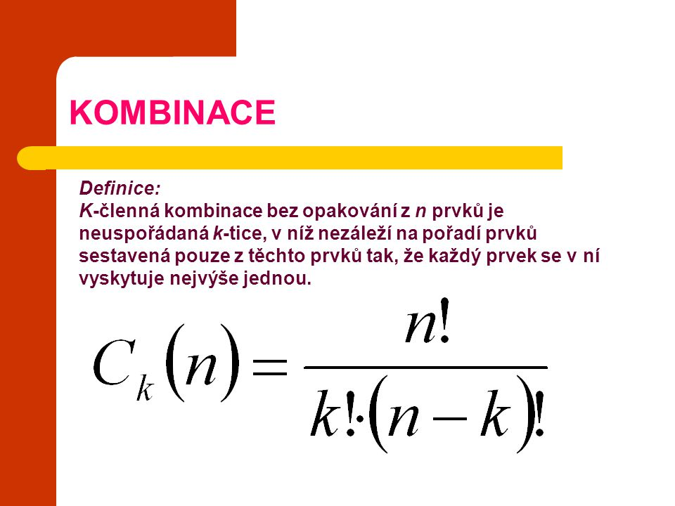 KOMBINACE Definice: K-členná kombinace bez opakování z n prvků je neuspořádaná k-tice, v níž nezáleží na pořadí prvků sestavená pouze z těchto prvků t