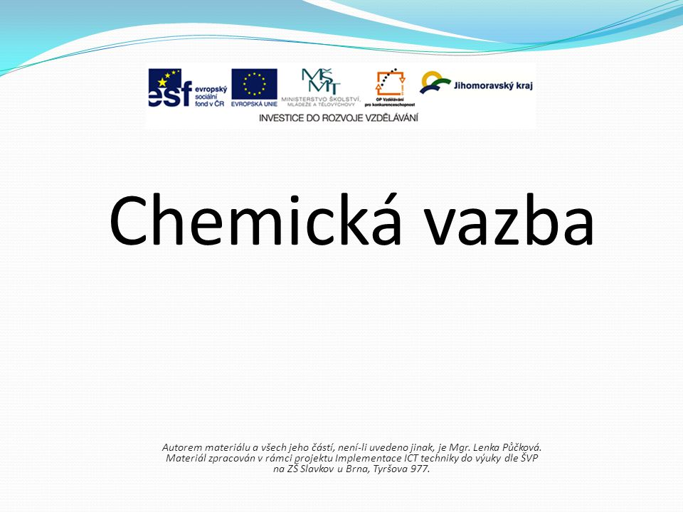 Chemická vazba je tvořena dvojicí elektronů (vazebný elektronový pár) na vzniku chemické vazby se podílejí pouze elektrony ve vnější vrstvě