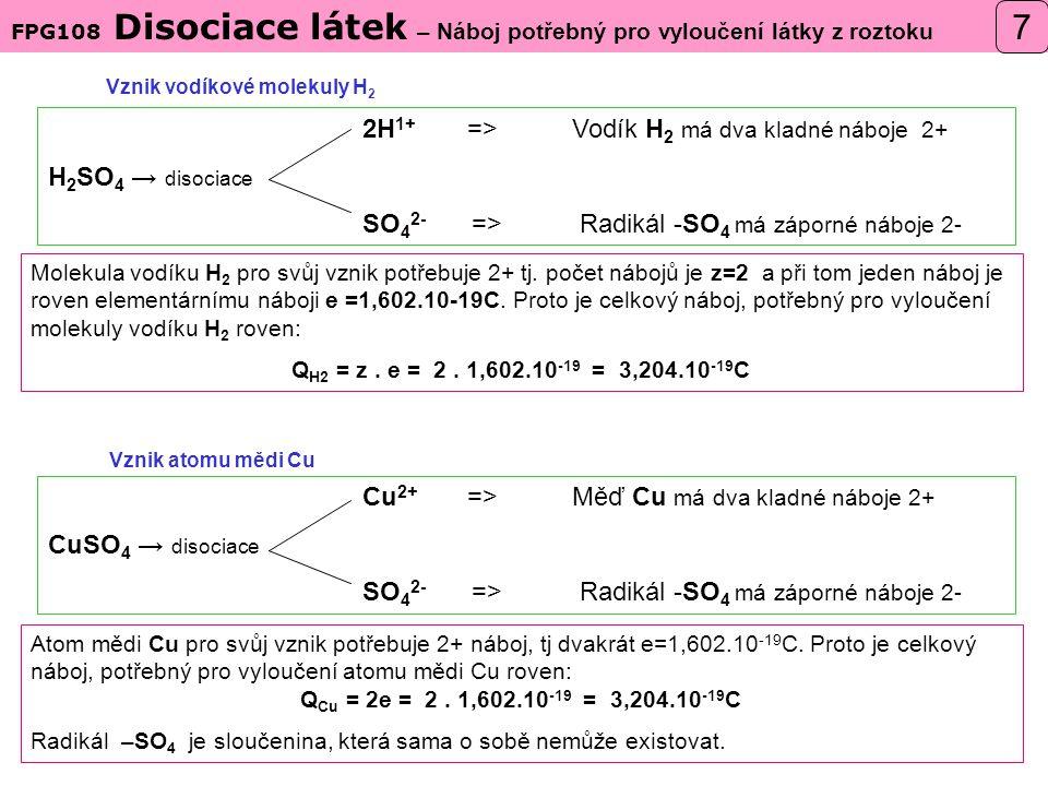 Vznik atomu mědi Cu Vznik vodíkové molekuly H 2 2H 1+ =>Vodík H 2 má dva kladné náboje 2+ H 2 SO 4 → disociace SO 4 2- => Radikál -SO 4 má záporné náboje 2- Cu 2+ =>Měď Cu má dva kladné náboje 2+ CuSO 4 → disociace SO 4 2- => Radikál -SO 4 má záporné náboje 2- FPG108 Disociace látek – Náboj potřebný pro vyloučení látky z roztoku 7 Atom mědi Cu pro svůj vznik potřebuje 2+ náboj, tj dvakrát e=1,602.10 -19 C.