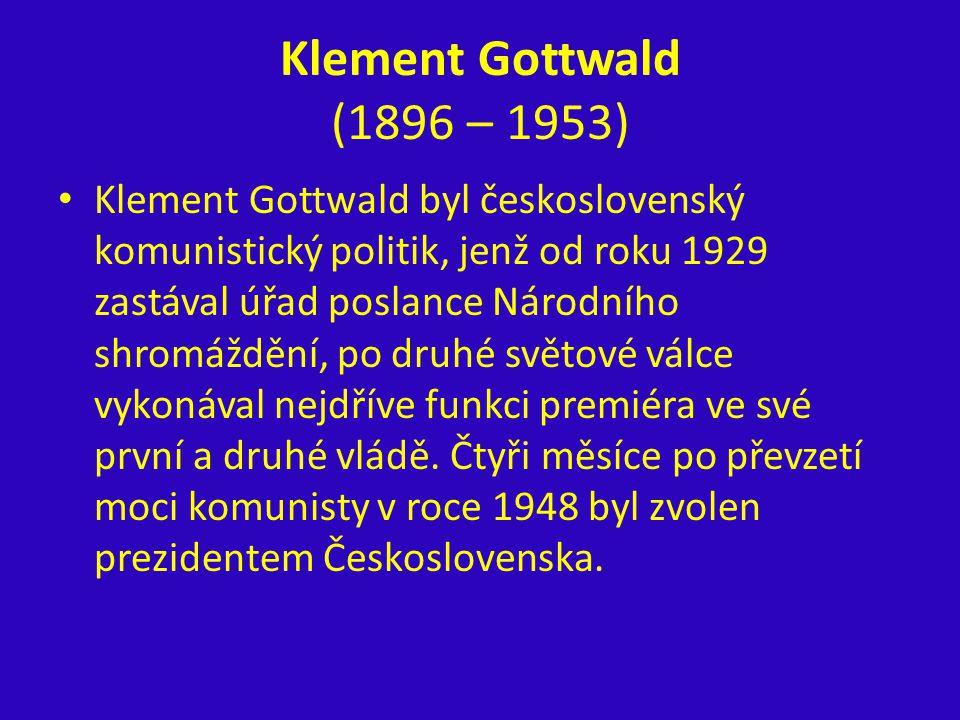 Klement Gottwald (1896 – 1953) Klement Gottwald byl československý komunistický politik, jenž od roku 1929 zastával úřad poslance Národního shromážděn