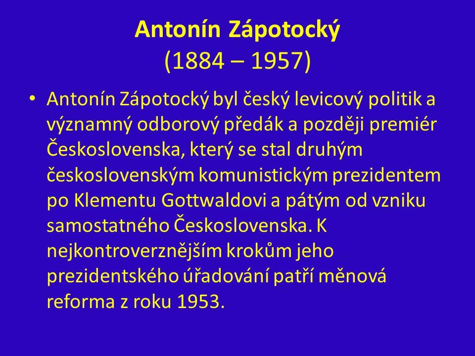 Antonín Zápotocký (1884 – 1957) Antonín Zápotocký byl český levicový politik a významný odborový předák a později premiér Československa, který se sta