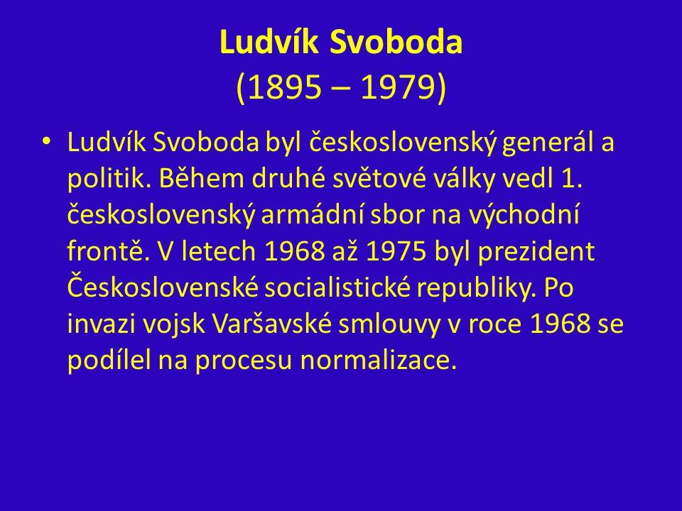 Ludvík Svoboda (1895 – 1979) Ludvík Svoboda byl československý generál a politik. Během druhé světové války vedl 1. československý armádní sbor na výc