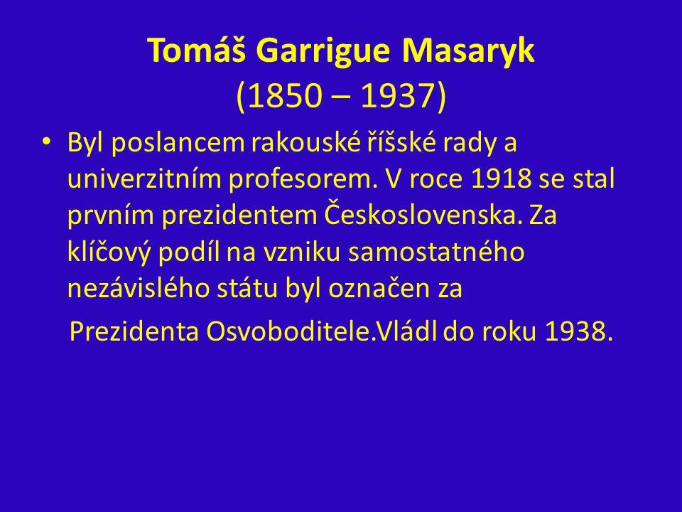 Tomáš Garrigue Masaryk (1850 – 1937) Byl poslancem rakouské říšské rady a univerzitním profesorem. V roce 1918 se stal prvním prezidentem Českoslovens