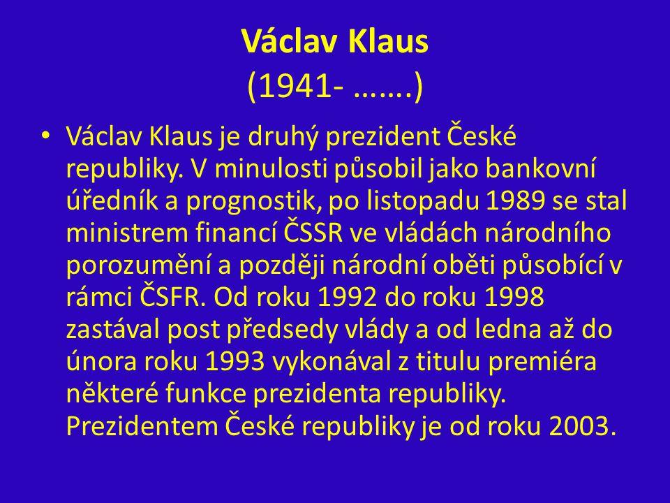 Václav Klaus (1941- …….) Václav Klaus je druhý prezident České republiky. V minulosti působil jako bankovní úředník a prognostik, po listopadu 1989 se
