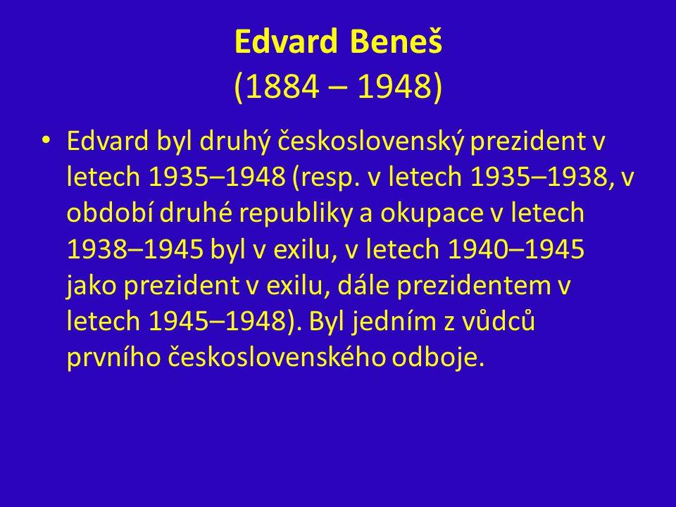 Edvard Beneš (1884 – 1948) Edvard byl druhý československý prezident v letech 1935–1948 (resp. v letech 1935–1938, v období druhé republiky a okupace