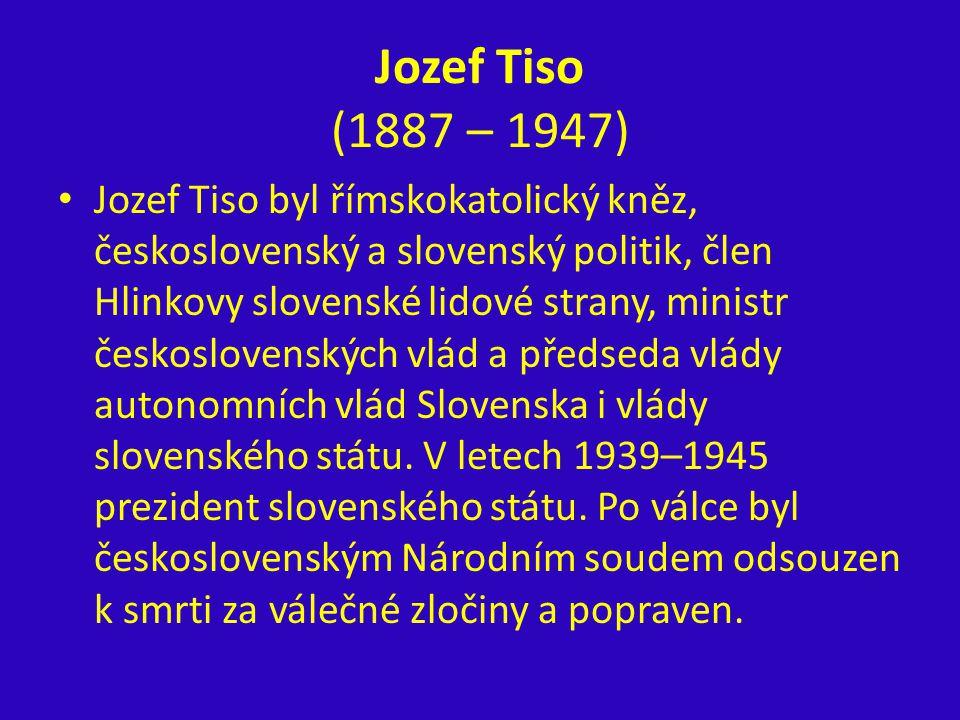 Jozef Tiso (1887 – 1947) Jozef Tiso byl římskokatolický kněz, československý a slovenský politik, člen Hlinkovy slovenské lidové strany, ministr česko