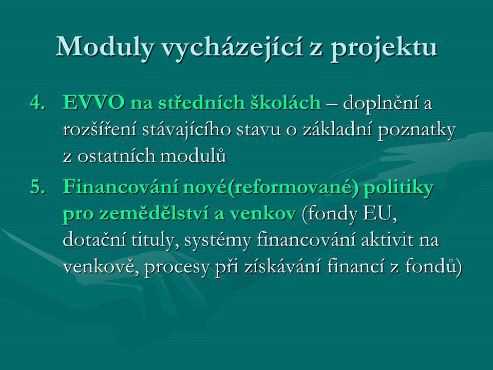 Moduly vycházející z projektu 4.EVVO na středních školách – doplnění a rozšíření stávajícího stavu o základní poznatky z ostatních modulů 5.Financování nové(reformované) politiky pro zemědělství a venkov (fondy EU, dotační tituly, systémy financování aktivit na venkově, procesy při získávání financí z fondů)