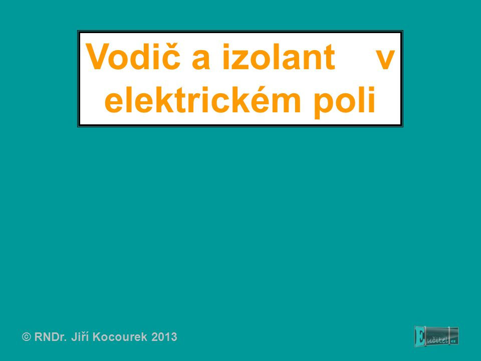 Vodič a izolant v elektrickém poli © RNDr. Jiří Kocourek 2013