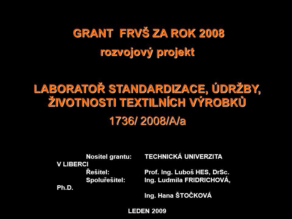 GRANT FRVŠ ZA ROK 2008 GRANT FRVŠ ZA ROK 2008 rozvojový projekt LABORATOŘ STANDARDIZACE, ÚDRŽBY, ŽIVOTNOSTI TEXTILNÍCH VÝROBKŮ 1736/ 2008/A/a Nositel grantu:TECHNICKÁ UNIVERZITA V LIBERCI Řešitel: Prof.