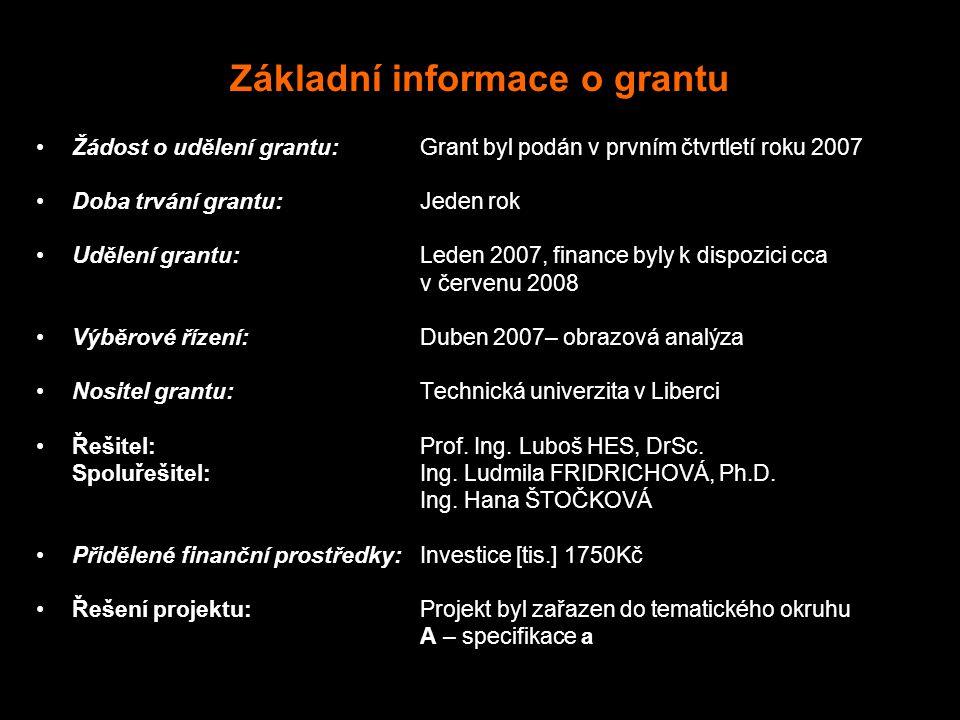 Základní informace o grantu Žádost o udělení grantu:Grant byl podán v prvním čtvrtletí roku 2007 Doba trvání grantu:Jeden rok Udělení grantu:Leden 2007, finance byly k dispozici cca v červenu 2008 Výběrové řízení:Duben 2007– obrazová analýza Nositel grantu:Technická univerzita v Liberci Řešitel: Prof.