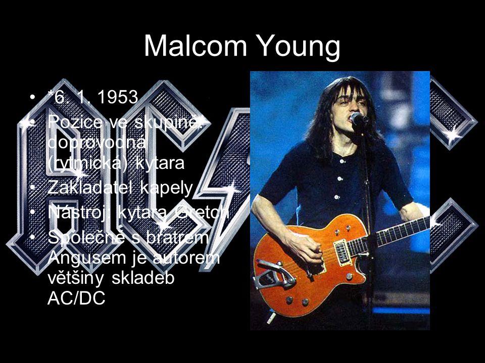 Malcom Young *6. 1. 1953 Pozice ve skupině: doprovodná (rytmická) kytara Zakladatel kapely Nástroj: kytara Gretch Společně s bratrem Angusem je autore