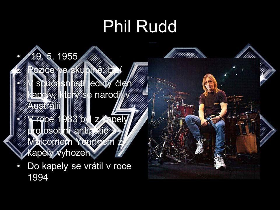Phil Rudd *19. 5. 1955 Pozice ve skupině: bicí V současnosti jediný člen kapely, který se narodil v Austrálii V roce 1983 byl z kapely pro osobní anti