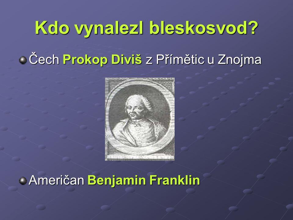 Kdo vynalezl bleskosvod? Čech Prokop Diviš z Přímětic u Znojma Američan Benjamin Franklin