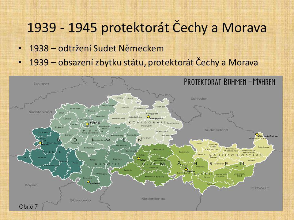 1939 - 1945 protektorát Čechy a Morava 1938 – odtržení Sudet Německem 1939 – obsazení zbytku státu, protektorát Čechy a Morava obr.č.7 Obr.č.7