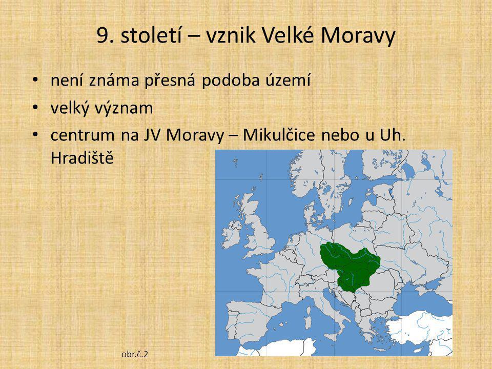 9. století – vznik Velké Moravy není známa přesná podoba území velký význam centrum na JV Moravy – Mikulčice nebo u Uh. Hradiště obr.č.2