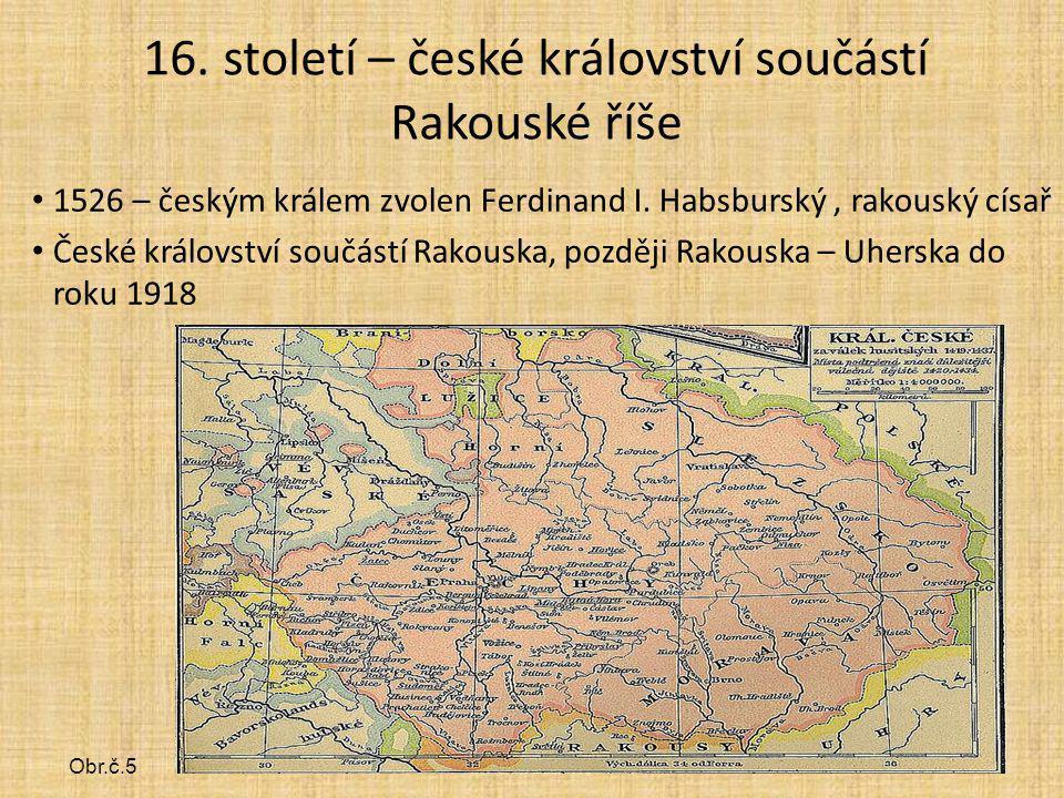 16. století – české království součástí Rakouské říše 1526 – českým králem zvolen Ferdinand I. Habsburský, rakouský císař České království součástí Ra