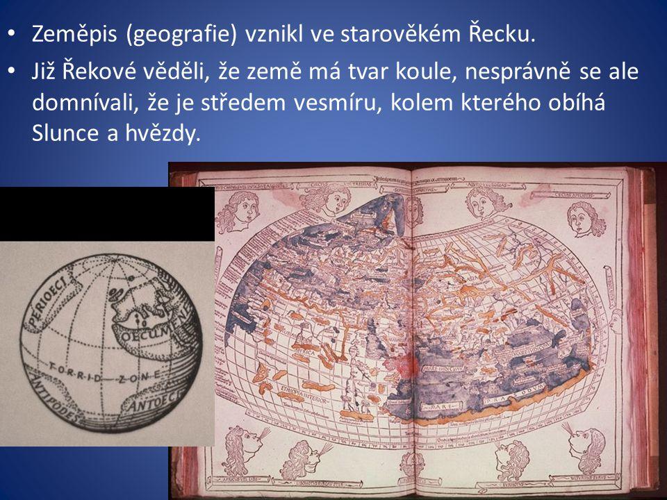 Zeměpis (geografie) vznikl ve starověkém Řecku. Již Řekové věděli, že země má tvar koule, nesprávně se ale domnívali, že je středem vesmíru, kolem kte