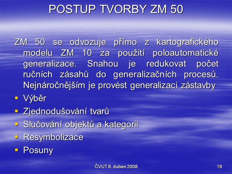 ČVUT 8. duben 200819 POSTUP TVORBY ZM 50 ZM 50 se odvozuje přímo z kartografického modelu ZM 10 za použití poloautomatické generalizace. Snahou je red