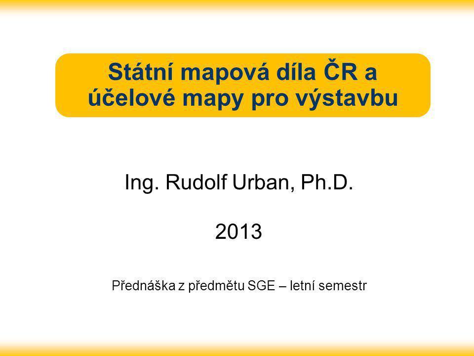 Státní mapová díla ČR a účelové mapy pro výstavbu Ing. Rudolf Urban, Ph.D. 2013 Přednáška z předmětu SGE – letní semestr