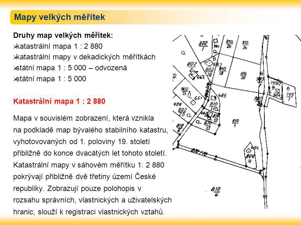 Mapy velkých měřítek Druhy map velkých měřítek:  katastrální mapa 1 : 2 880  katastrální mapy v dekadických měřítkách  státní mapa 1 : 5 000 – odvozená  státní mapa 1 : 5 000 Katastrální mapa 1 : 2 880 Mapa v souvislém zobrazení, která vznikla na podkladě map bývalého stabilního katastru, vyhotovovaných od 1.