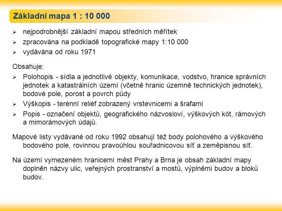 Základní mapa 1 : 10 000  nejpodrobnější základní mapou středních měřítek  zpracována na podkladě topografické mapy 1:10 000  vydávána od roku 1971 Obsahuje:  Polohopis - sídla a jednotlivé objekty, komunikace, vodstvo, hranice správních jednotek a katastrálních území (včetně hranic územně technických jednotek), bodové pole, porost a povrch půdy  Výškopis - terénní reliéf zobrazený vrstevnicemi a šrafami  Popis - označení objektů, geografického názvosloví, výškových kót, rámových a mimorámových údajů.