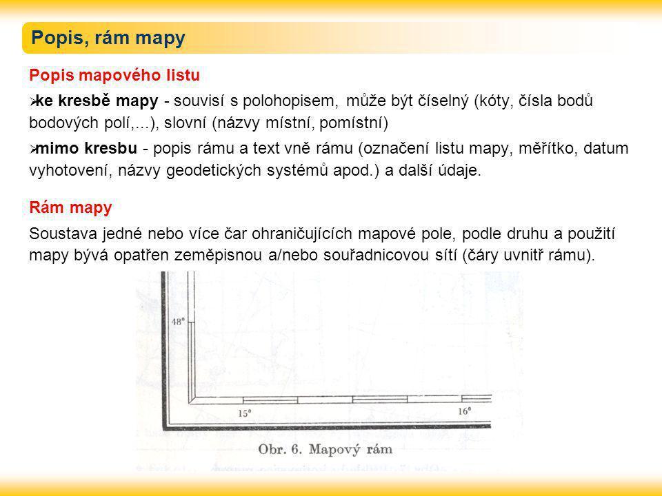 Popis, rám mapy Popis mapového listu  ke kresbě mapy - souvisí s polohopisem, může být číselný (kóty, čísla bodů bodových polí,...), slovní (názvy místní, pomístní)  mimo kresbu - popis rámu a text vně rámu (označení listu mapy, měřítko, datum vyhotovení, názvy geodetických systémů apod.) a další údaje.