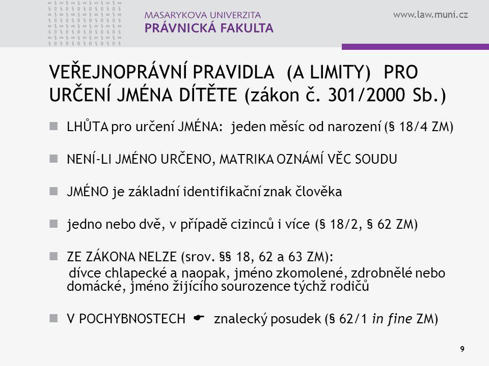 www.law.muni.cz 10 ZMĚNA JMÉNA DÍTĚTE ROZHODUJÍ RODIČE DÍTĚTE PO DOHODĚ ve smyslu § 38/3 ZOR jde o podstatnou věc dítěte VAZBA NA RODIČOVSKOU ZODPOVĚDNOST ROZHODUJÍ OSVOJITELÉ PO DOHODĚ ve smyslu § 64 ZM mohou zvolit nové, resp.