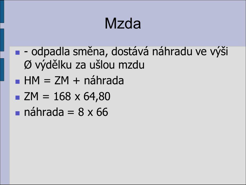 Mzda - odpadla směna, dostává náhradu ve výši Ø výdělku za ušlou mzdu HM = ZM + náhrada ZM = 168 x 64,80 náhrada = 8 x 66