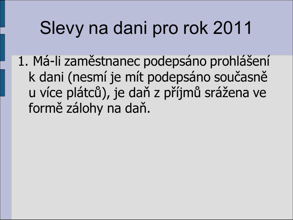 Slevy na dani pro rok 2011 1. Má-li zaměstnanec podepsáno prohlášení k dani (nesmí je mít podepsáno současně u více plátců), je daň z příjmů srážena v