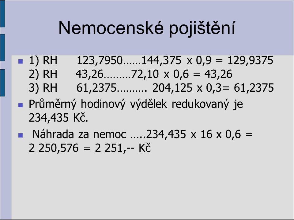Nemocenské pojištění 1) RH 123,7950……144,375 x 0,9 = 129,9375 2) RH 43,26………72,10 x 0,6 = 43,26 3) RH61,2375………. 204,125 x 0,3= 61,2375 Průměrný hodin