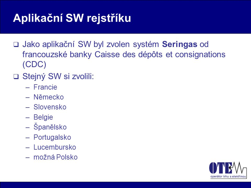 Aplikační SW rejstříku  Jako aplikační SW byl zvolen systém Seringas od francouzské banky Caisse des dépôts et consignations (CDC)  Stejný SW si zvolili: –Francie –Německo –Slovensko –Belgie –Španělsko –Portugalsko –Lucembursko –možná Polsko