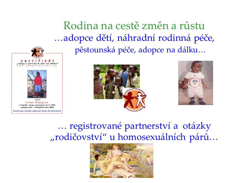 """Rodina na cestě změn a růstu …adopce dětí, náhradní rodinná péče, … registrované partnerství a otázky """"rodičovství u homosexuálních párů… pěstounská péče, adopce na dálku…"""