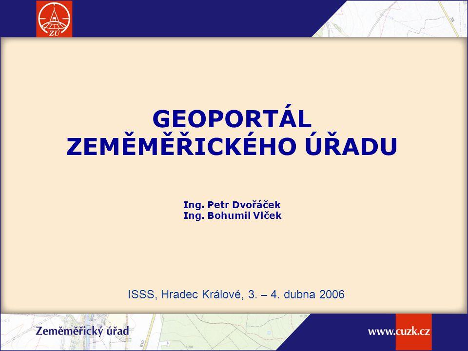 GEOPORTÁL ZEMĚMĚŘICKÉHO ÚŘADU Ing. Petr Dvořáček Ing. Bohumil Vlček ISSS, Hradec Králové, 3. – 4. dubna 2006