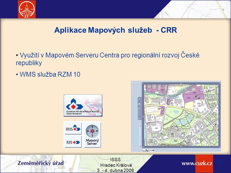 ISSS Hradec Králové 3. - 4. dubna 2006 16 Aplikace Mapových služeb - CRR Využití v Mapovém Serveru Centra pro regionální rozvoj České republiky WMS sl