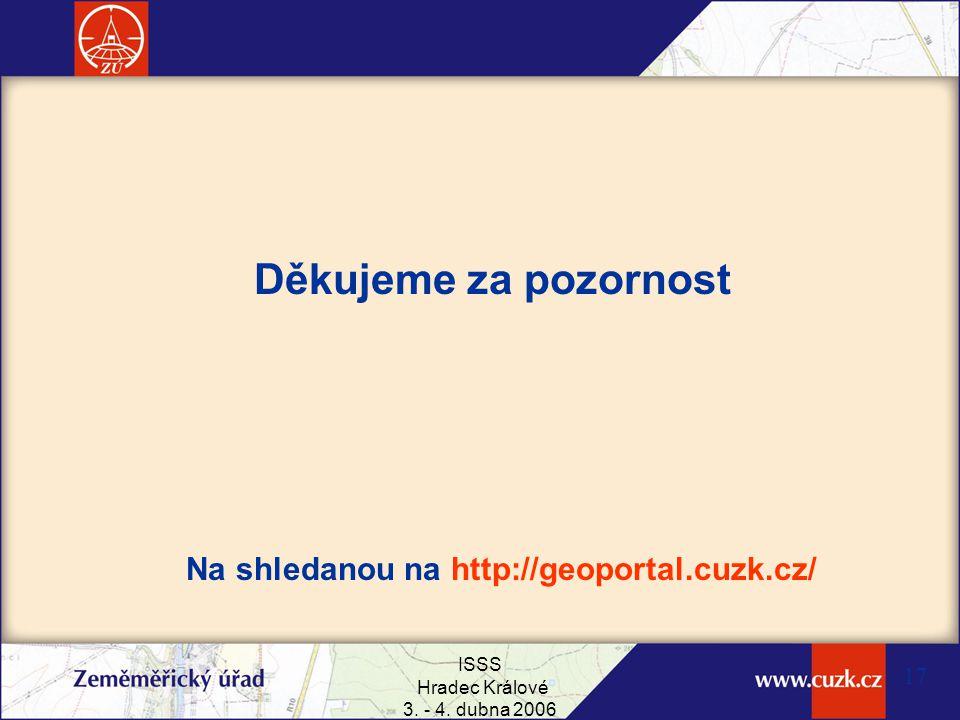 ISSS Hradec Králové 3. - 4. dubna 2006 17 Děkujeme za pozornost Na shledanou na http://geoportal.cuzk.cz/