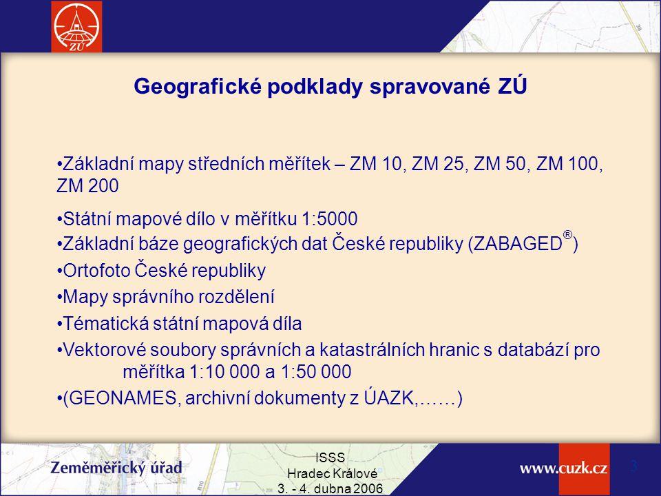 ISSS Hradec Králové 3. - 4. dubna 2006 3 Geografické podklady spravované ZÚ Základní mapy středních měřítek – ZM 10, ZM 25, ZM 50, ZM 100, ZM 200 Stát