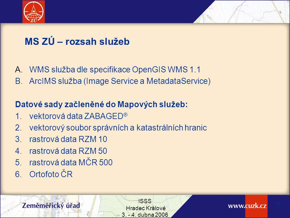 ISSS Hradec Králové 3. - 4. dubna 2006 5 MS ZÚ – rozsah služeb A. WMS služba dle specifikace OpenGIS WMS 1.1 B. ArcIMS služba (Image Service a Metadat